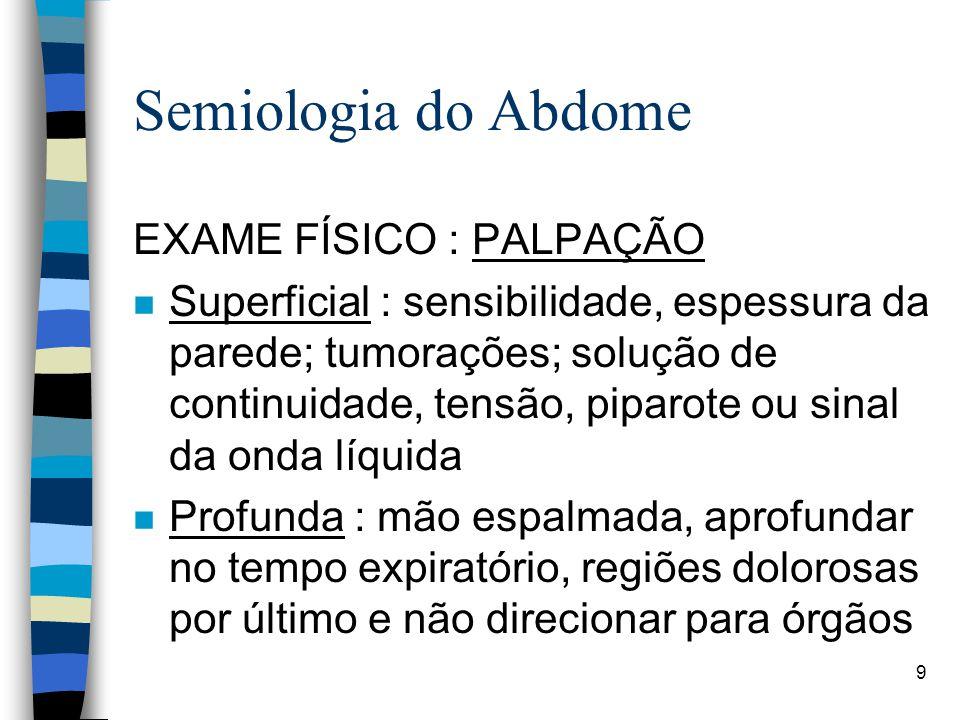 9 Semiologia do Abdome EXAME FÍSICO : PALPAÇÃO n Superficial : sensibilidade, espessura da parede; tumorações; solução de continuidade, tensão, piparo