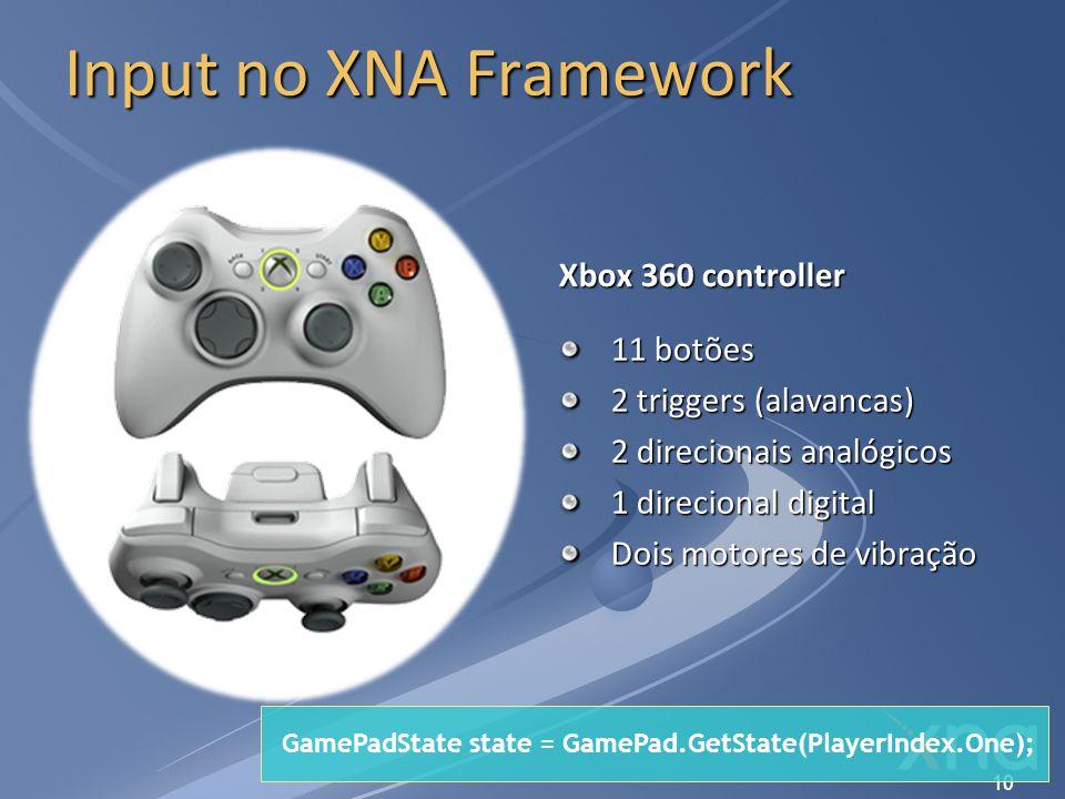 10 Input no XNA Framework Xbox 360 controller 11 botões 2 triggers (alavancas) 2 direcionais analógicos 1 direcional digital Dois motores de vibração