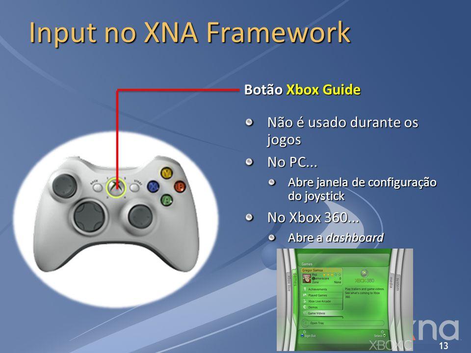13 Input no XNA Framework Botão Xbox Guide Não é usado durante os jogos No PC... Abre janela de configuração do joystick No Xbox 360... Abre a dashboa