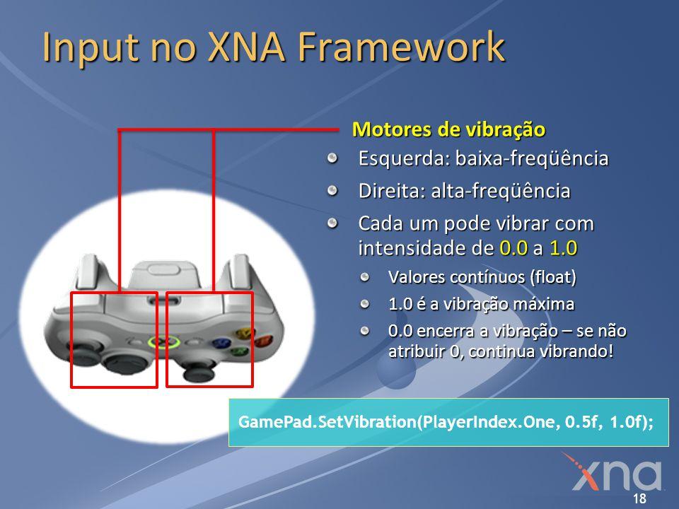 18 Input no XNA Framework Motores de vibração Esquerda: baixa-freqüência Direita: alta-freqüência Cada um pode vibrar com intensidade de 0.0 a 1.0 Val