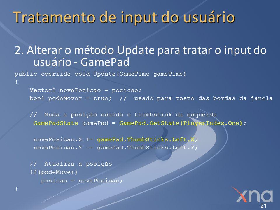 21 Tratamento de input do usuário 2. Alterar o método Update para tratar o input do usuário - GamePad public override void Update(GameTime gameTime) {