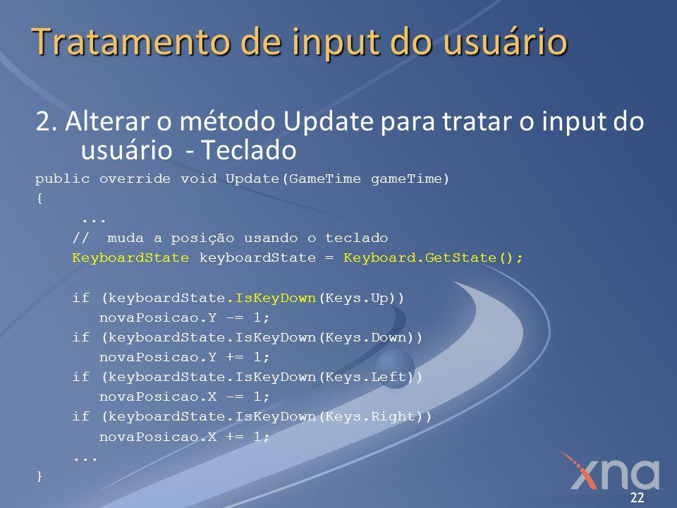 22 Tratamento de input do usuário 2. Alterar o método Update para tratar o input do usuário - Teclado public override void Update(GameTime gameTime) {