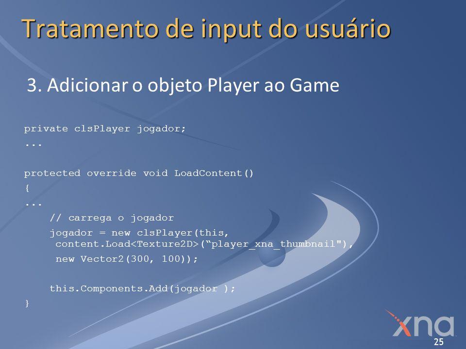 25 Tratamento de input do usuário 3. Adicionar o objeto Player ao Game private clsPlayer jogador;... protected override void LoadContent() {... // car