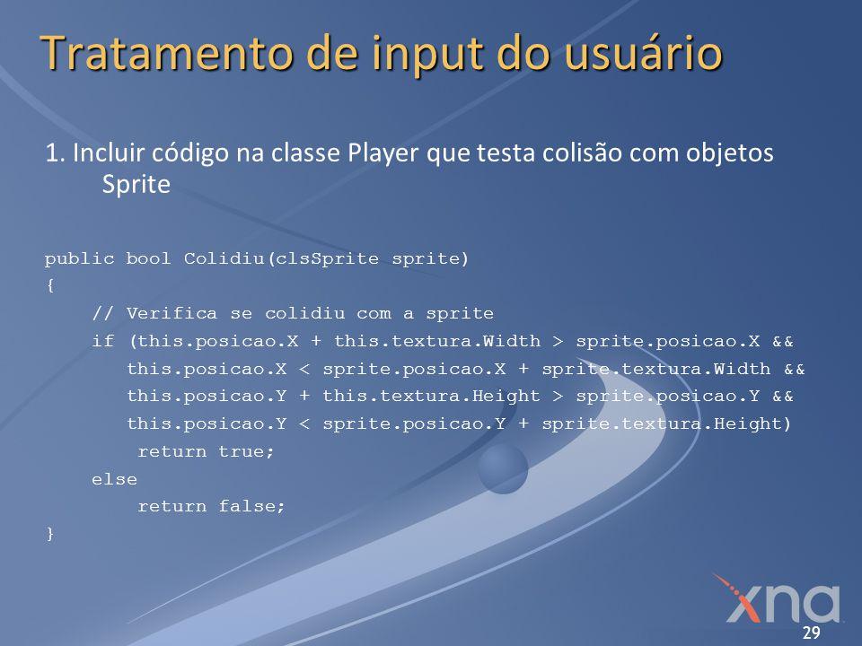 29 Tratamento de input do usuário 1. Incluir código na classe Player que testa colisão com objetos Sprite public bool Colidiu(clsSprite sprite) { // V