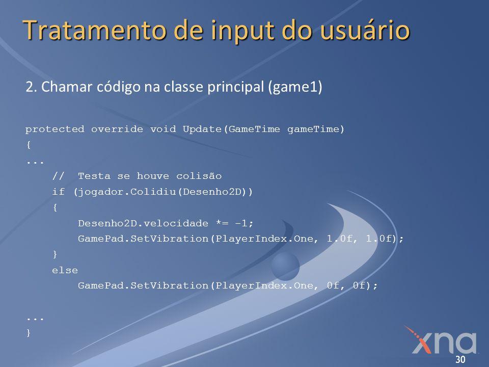30 Tratamento de input do usuário 2. Chamar código na classe principal (game1) protected override void Update(GameTime gameTime) {... // Testa se houv