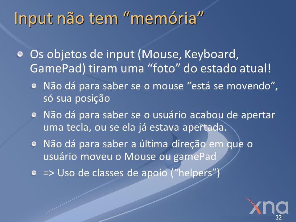 32 Input não tem memória Os objetos de input (Mouse, Keyboard, GamePad) tiram uma foto do estado atual! Não dá para saber se o mouse está se movendo,