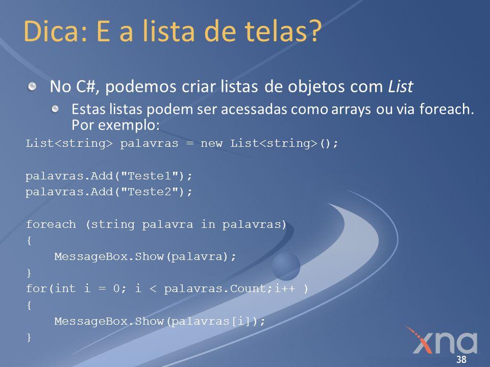 38 Dica: E a lista de telas? No C#, podemos criar listas de objetos com List Estas listas podem ser acessadas como arrays ou via foreach. Por exemplo: