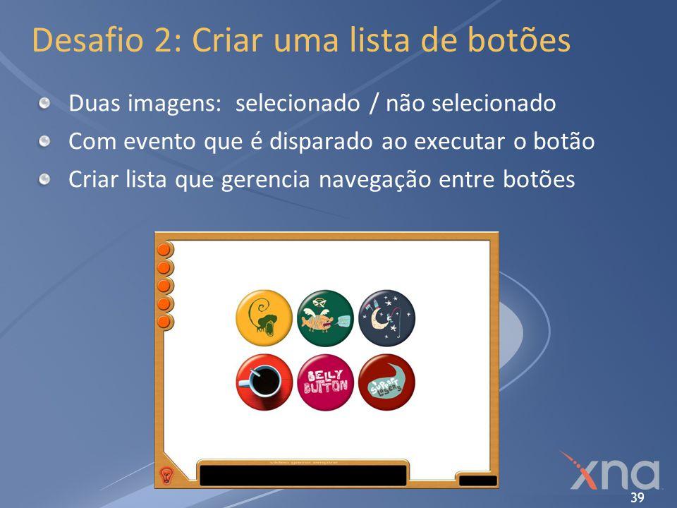 39 Desafio 2: Criar uma lista de botões Duas imagens: selecionado / não selecionado Com evento que é disparado ao executar o botão Criar lista que ger