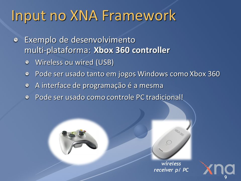 9 Input no XNA Framework Exemplo de desenvolvimento multi-plataforma: Xbox 360 controller Wireless ou wired (USB) Pode ser usado tanto em jogos Window