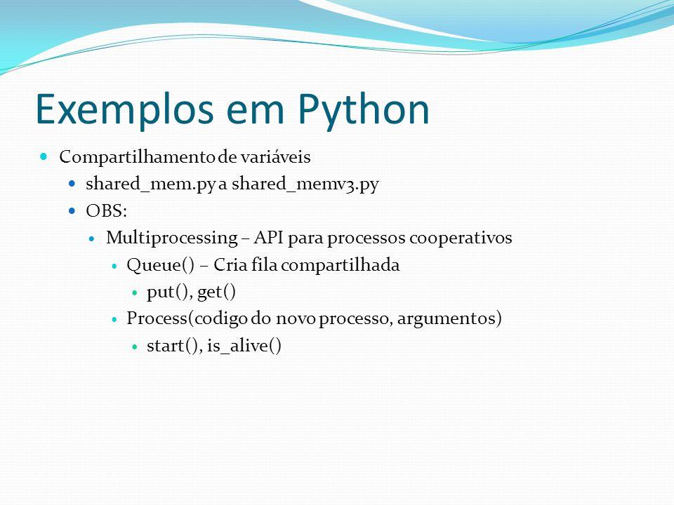 Exemplos em Python Compartilhamento de variáveis shared_mem.py a shared_memv3.py OBS: Multiprocessing – API para processos cooperativos Queue() – Cria