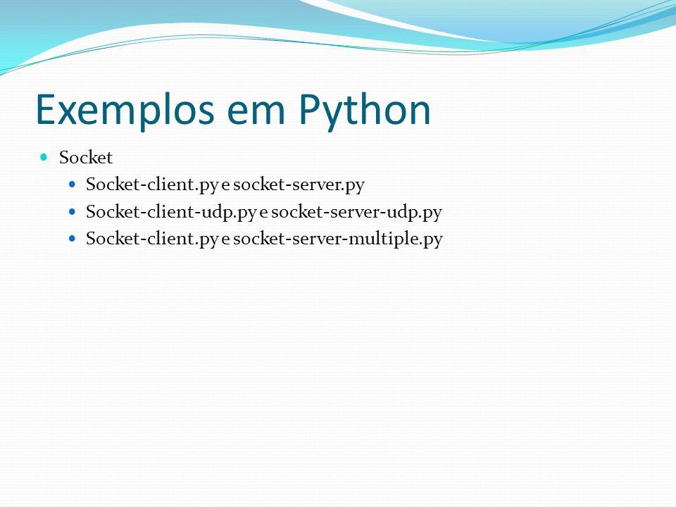 Exemplos em Python Socket Socket-client.py e socket-server.py Socket-client-udp.py e socket-server-udp.py Socket-client.py e socket-server-multiple.py