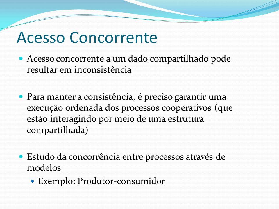 Acesso Concorrente Acesso concorrente a um dado compartilhado pode resultar em inconsistência Para manter a consistência, é preciso garantir uma execu