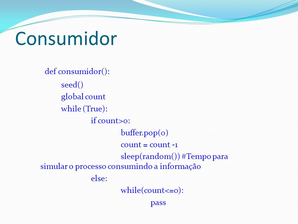 Consumidor def consumidor(): seed() global count while (True): if count>0: buffer.pop(0) count = count -1 sleep(random()) #Tempo para simular o proces