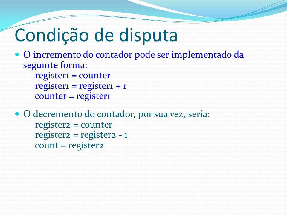Condição de disputa O incremento do contador pode ser implementado da seguinte forma: register1 = counter register1 = register1 + 1 counter = register