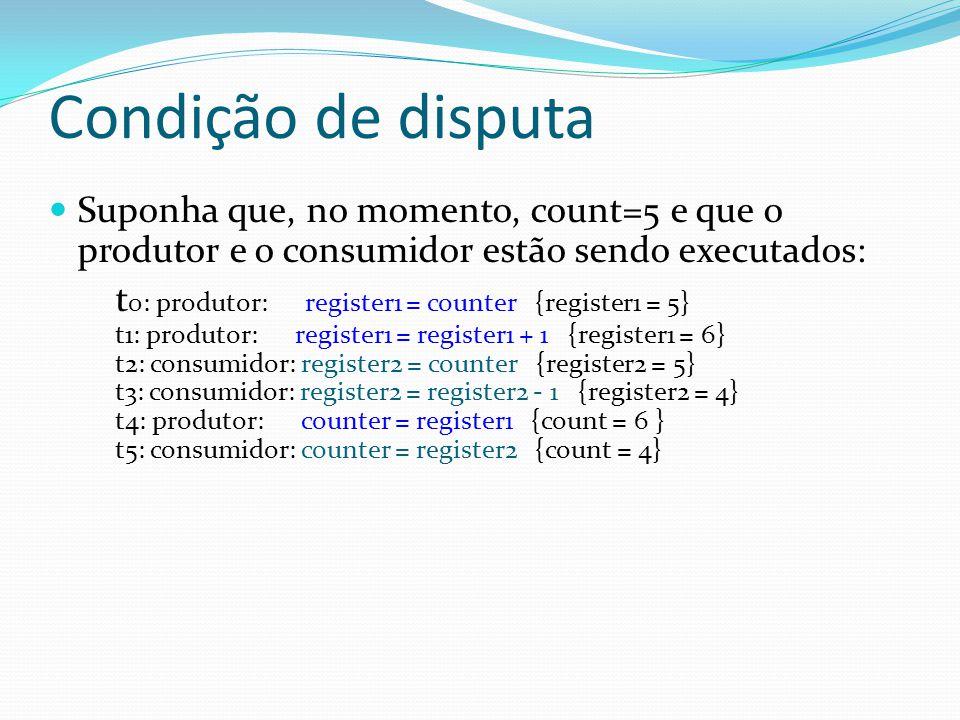 Condição de disputa Suponha que, no momento, count=5 e que o produtor e o consumidor estão sendo executados: t 0: produtor: register1 = counter {regis