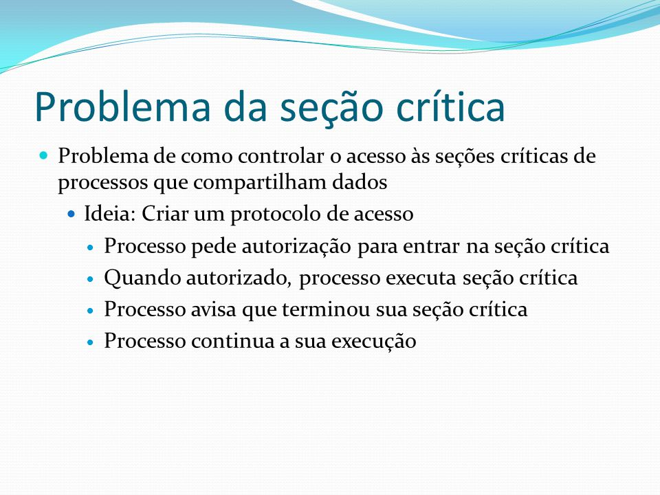 Problema da seção crítica Problema de como controlar o acesso às seções críticas de processos que compartilham dados Ideia: Criar um protocolo de aces