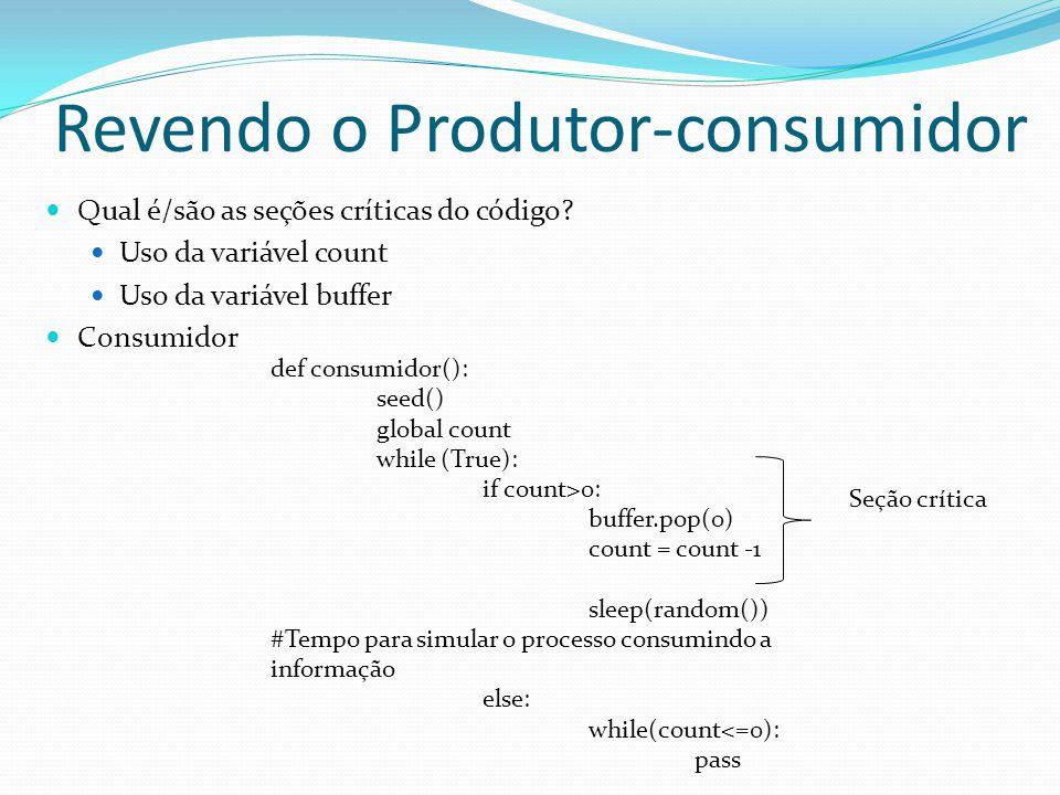 Revendo o Produtor-consumidor Qual é/são as seções críticas do código? Uso da variável count Uso da variável buffer Consumidor def consumidor(): seed(