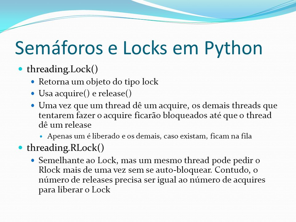 Semáforos e Locks em Python threading.Lock() Retorna um objeto do tipo lock Usa acquire() e release() Uma vez que um thread dê um acquire, os demais t