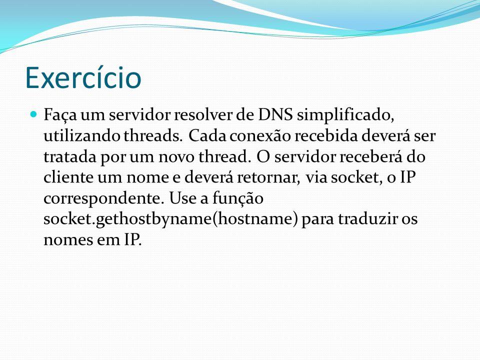 Exercício Faça um servidor resolver de DNS simplificado, utilizando threads. Cada conexão recebida deverá ser tratada por um novo thread. O servidor r