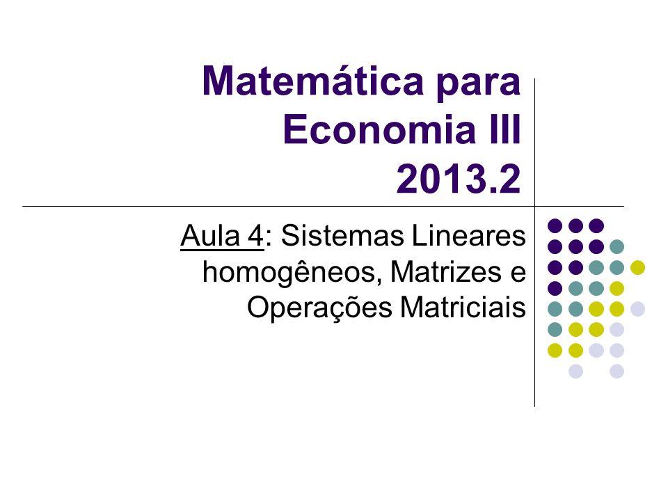 Matemática para Economia III 2013.2 Aula 4: Sistemas Lineares homogêneos, Matrizes e Operações Matriciais