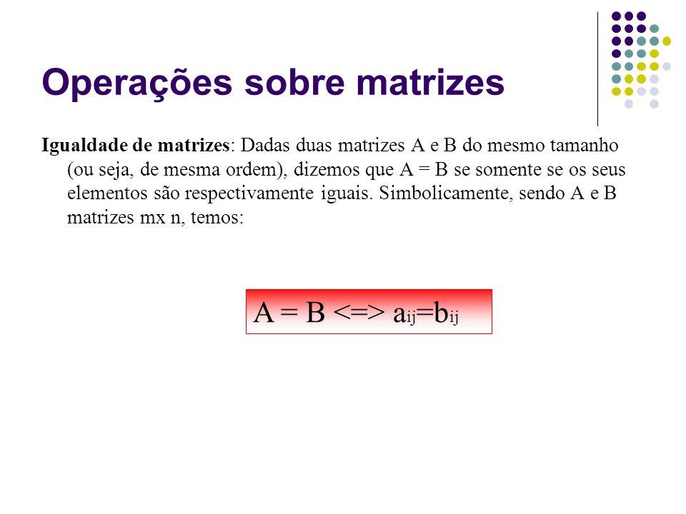 Igualdade de matrizes: Dadas duas matrizes A e B do mesmo tamanho (ou seja, de mesma ordem), dizemos que A = B se somente se os seus elementos são res