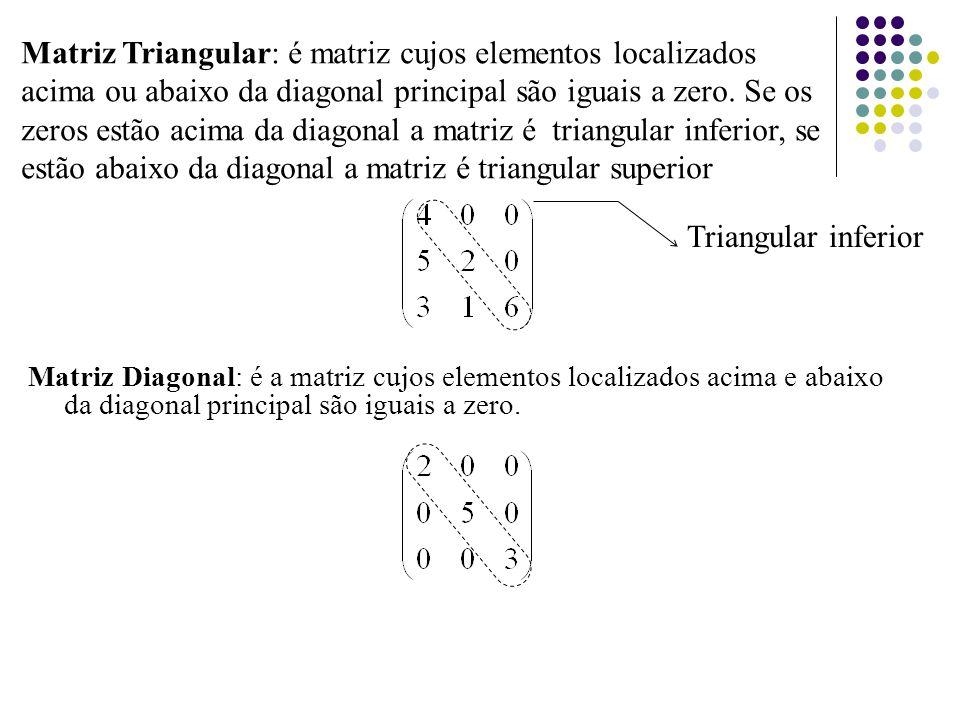 Matriz Diagonal: é a matriz cujos elementos localizados acima e abaixo da diagonal principal são iguais a zero. Matriz Triangular: é matriz cujos elem