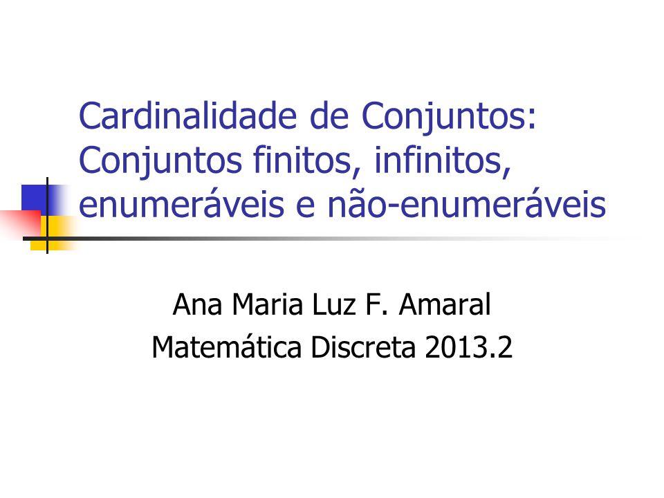 Cardinalidade de Conjuntos: Conjuntos finitos, infinitos, enumeráveis e não-enumeráveis Ana Maria Luz F. Amaral Matemática Discreta 2013.2