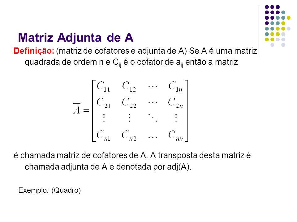 Matriz Adjunta de A Definição: (matriz de cofatores e adjunta de A) Se A é uma matriz quadrada de ordem n e C ij é o cofator de a ij então a matriz é