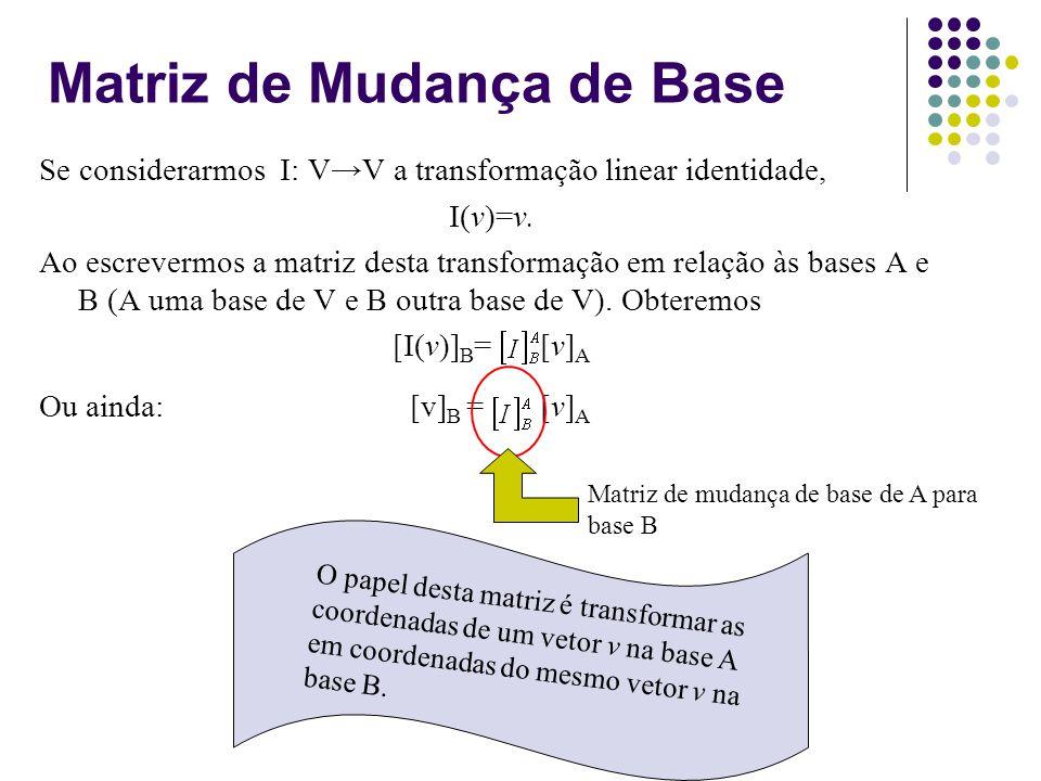 Matriz de Mudança de Base Se considerarmos I: VV a transformação linear identidade, I(v)=v. Ao escrevermos a matriz desta transformação em relação às