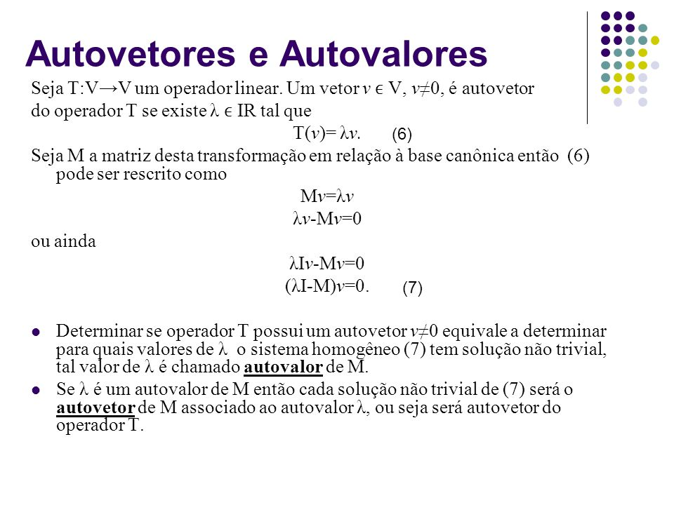 Autovetores e Autovalores Seja T:VV um operador linear. Um vetor v V, v0, é autovetor do operador T se existe λ IR tal que T(v)= λv. Seja M a matriz d