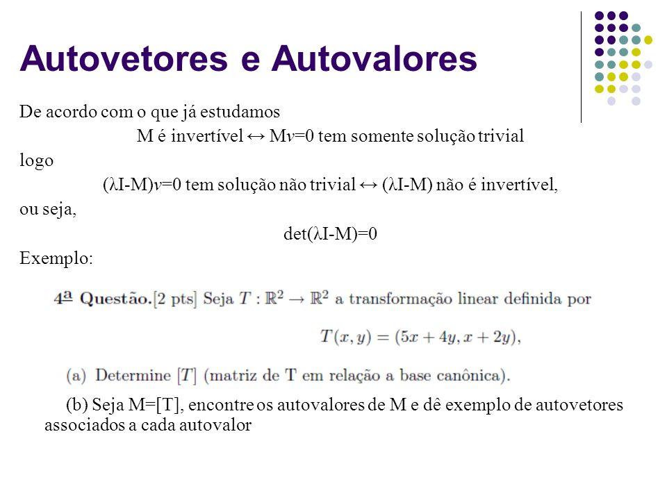 Autovetores e Autovalores De acordo com o que já estudamos M é invertível Mv=0 tem somente solução trivial logo (λI-M)v=0 tem solução não trivial (λI-M) não é invertível, ou seja, det(λI-M)=0 Exemplo: (b) Seja M=[T], encontre os autovalores de M e dê exemplo de autovetores associados a cada autovalor