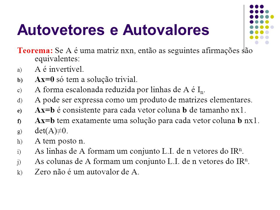 Autovetores e Autovalores Teorema: Se A é uma matriz nxn, então as seguintes afirmações são equivalentes: a) A é invertível. b) Ax=0 só tem a solução