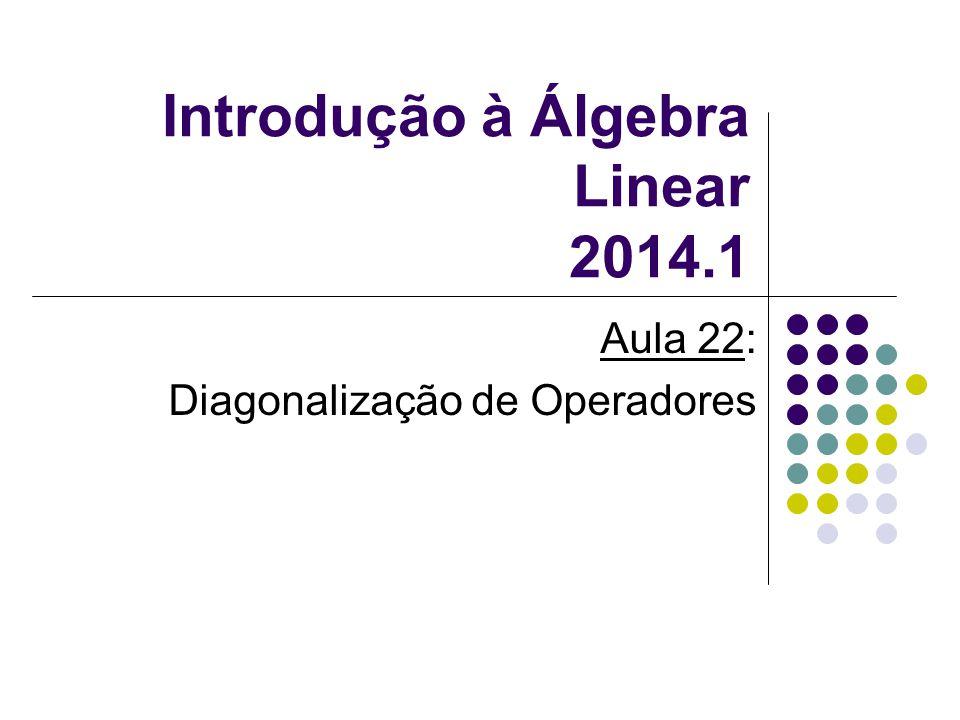 Introdução à Álgebra Linear 2014.1 Aula 22: Diagonalização de Operadores