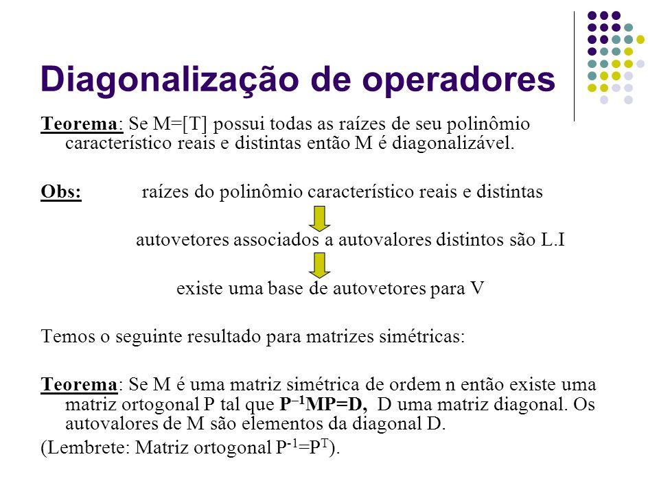 Diagonalização de operadores Teorema: Se M=[T] possui todas as raízes de seu polinômio característico reais e distintas então M é diagonalizável. Obs: