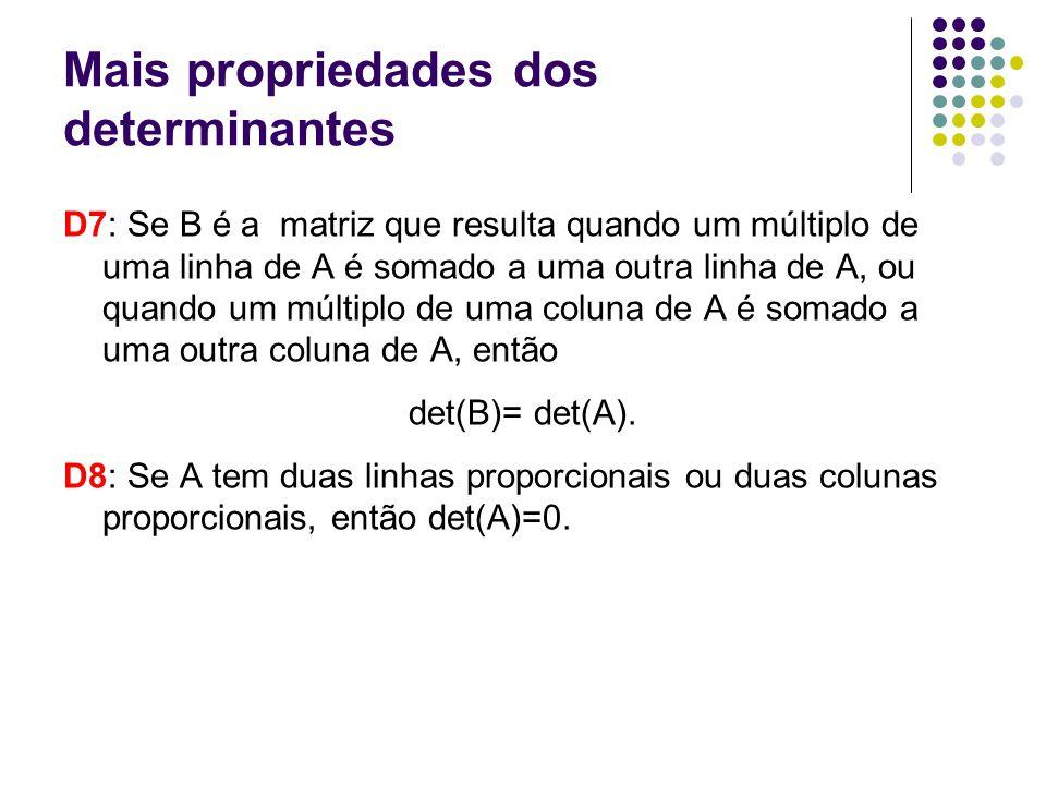 Mais propriedades dos determinantes D7: Se B é a matriz que resulta quando um múltiplo de uma linha de A é somado a uma outra linha de A, ou quando um múltiplo de uma coluna de A é somado a uma outra coluna de A, então det(B)= det(A).