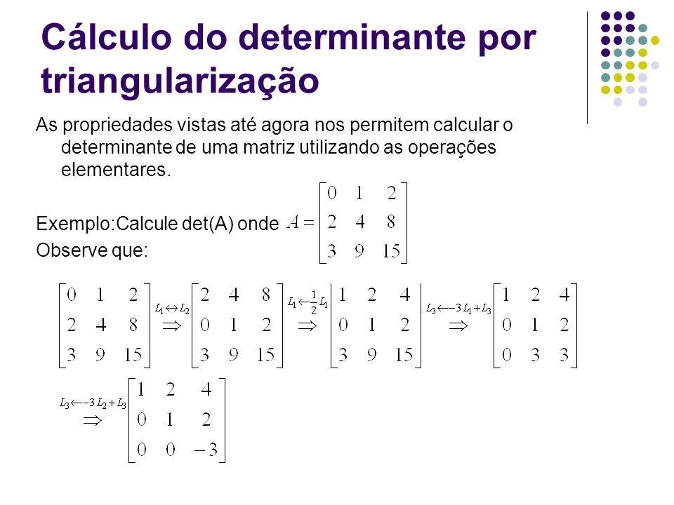 Cálculo do determinante por triangularização As propriedades vistas até agora nos permitem calcular o determinante de uma matriz utilizando as operações elementares.