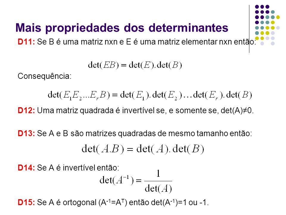 Mais propriedades dos determinantes D11: Se B é uma matriz nxn e E é uma matriz elementar nxn então: Consequência: D12: Uma matriz quadrada é invertív