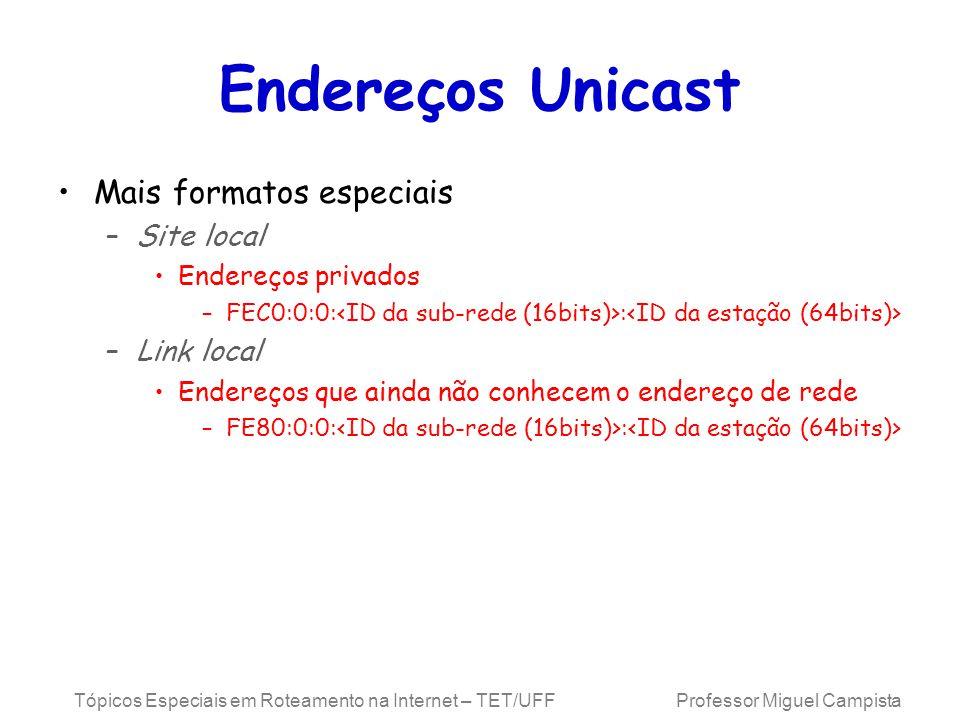 Tópicos Especiais em Roteamento na Internet – TET/UFF Professor Miguel Campista Endereços Unicast Mais formatos especiais –Site local Endereços privados –FEC0:0:0: : –Link local Endereços que ainda não conhecem o endereço de rede –FE80:0:0: :