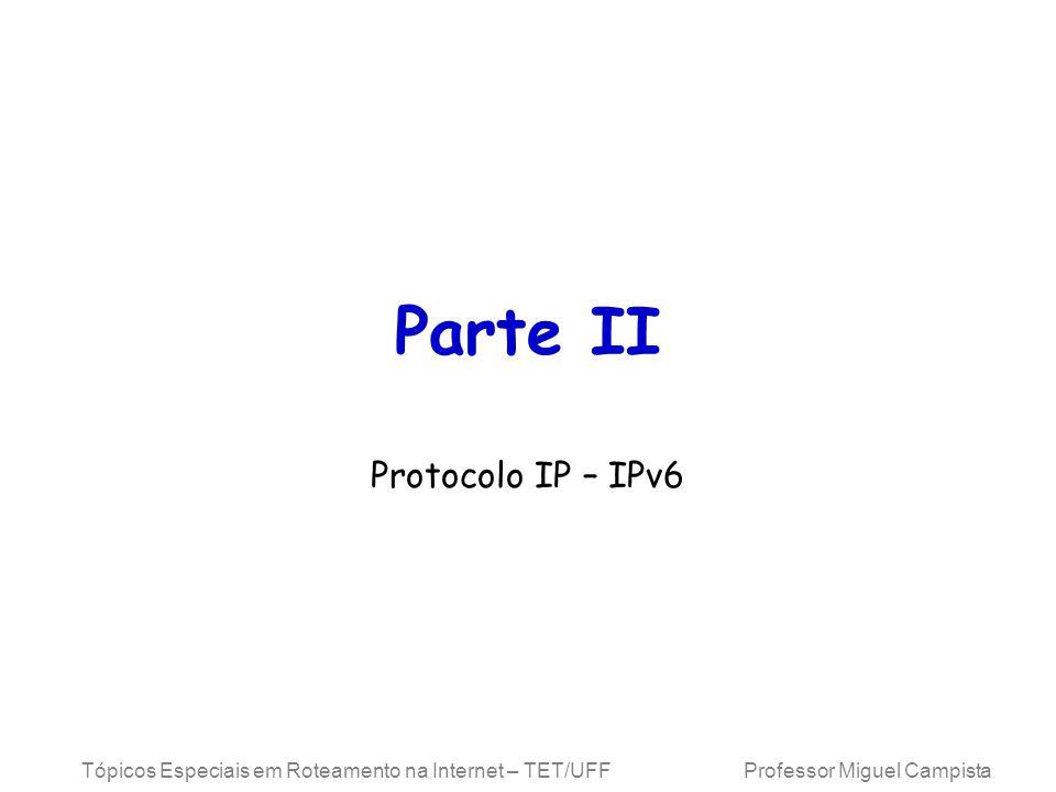 Tópicos Especiais em Roteamento na Internet – TET/UFF Professor Miguel Campista Parte II Protocolo IP – IPv6