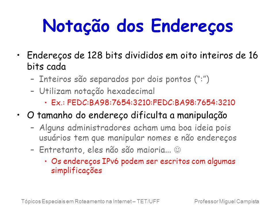 Tópicos Especiais em Roteamento na Internet – TET/UFF Professor Miguel Campista Notação dos Endereços Endereços de 128 bits divididos em oito inteiros de 16 bits cada –Inteiros são separados por dois pontos (:) –Utilizam notação hexadecimal Ex.: FEDC:BA98:7654:3210:FEDC:BA98:7654:3210 O tamanho do endereço dificulta a manipulação –Alguns administradores acham uma boa ideia pois usuários tem que manipular nomes e não endereços –Entretanto, eles não são maioria...