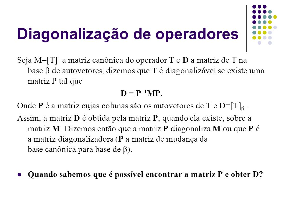Diagonalização de operadores Teorema: Se M=[T] possui todas as raízes de seu polinômio característico reais e distintas então M é diagonalizável.