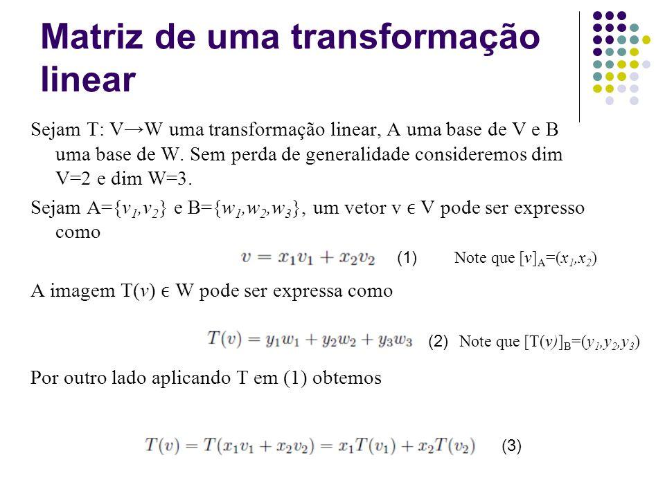 Sendo T(v 1 ) e T(v 2 ) W eles são combinações lineares dos vetores de B: Substituindo em (3) temos que (4) (5) Matriz de uma transformação linear