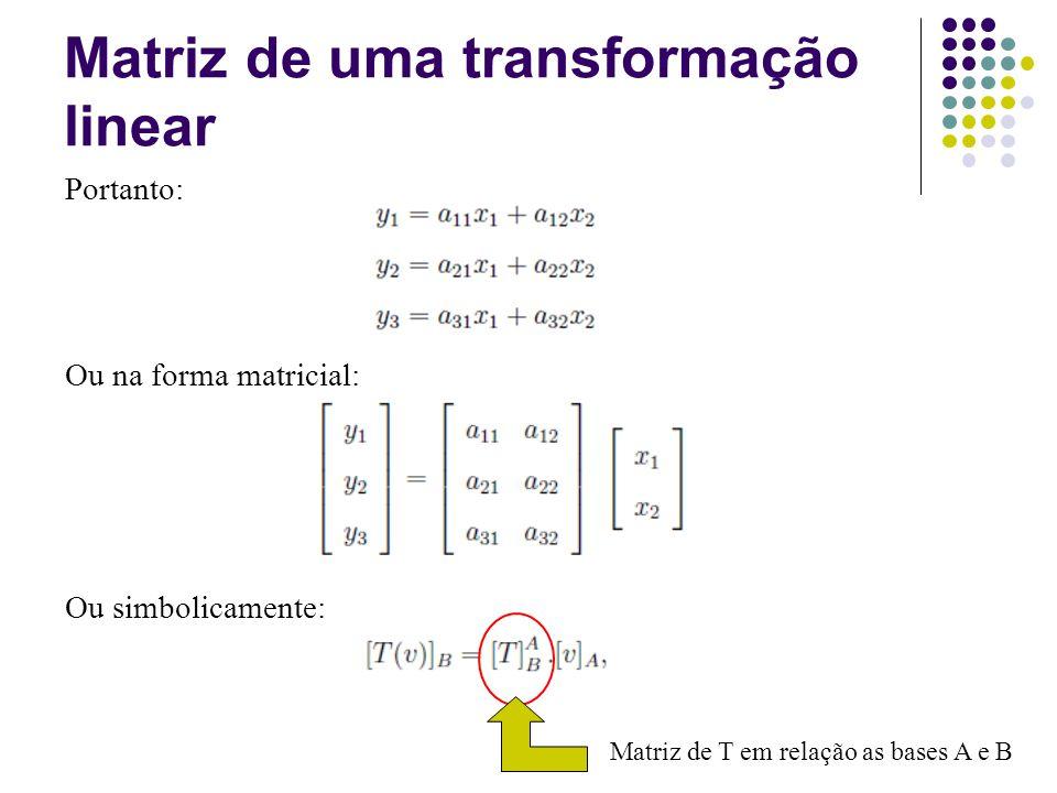 Na prática o que fizemos: 1) Escrevemos os vetores T(v 1 ) e T(v 2 ) como combinação linear do vetores de B 2) Tomamos os escalares de T(v i ) na base B e os colocamos como a coluna i da matriz Matriz de uma transformação linear [v]A[v]A [T(v)] B [T(v 1 )] B [T(v 2 )] B Matriz de T em relação as bases A e B