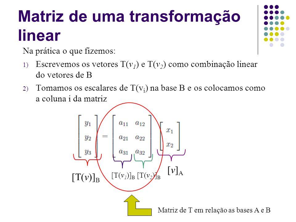 Exemplo: Dada a transformação linear T: IR 2 IR 3 dada por T(x,y)=(x+y,x-y,y), E considere as bases A={(1,1),(-1,0)} e B={(1,0,0), (0,1,0),(0,0,1)} para o IR 2 e IR 3 respectivamente.