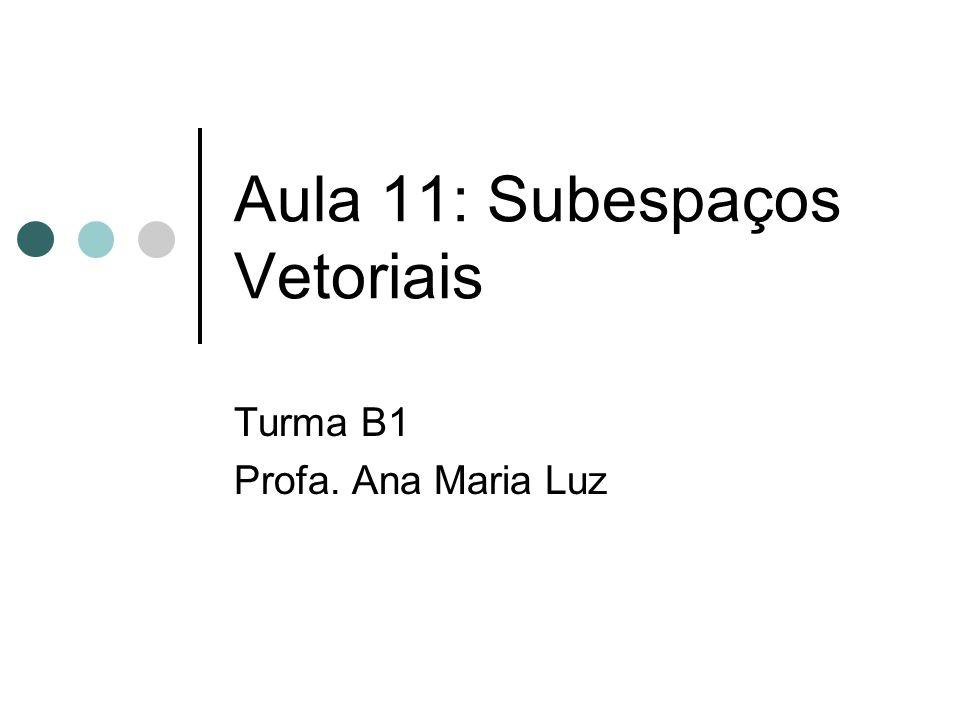Aula 11: Subespaços Vetoriais Turma B1 Profa. Ana Maria Luz