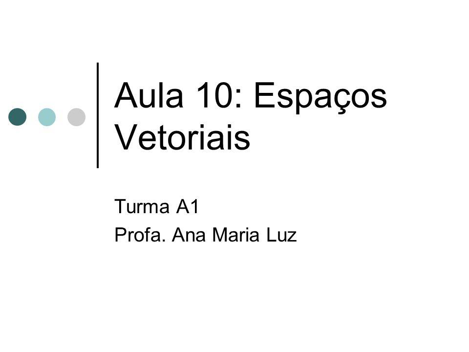 Aula 10: Espaços Vetoriais Turma A1 Profa. Ana Maria Luz