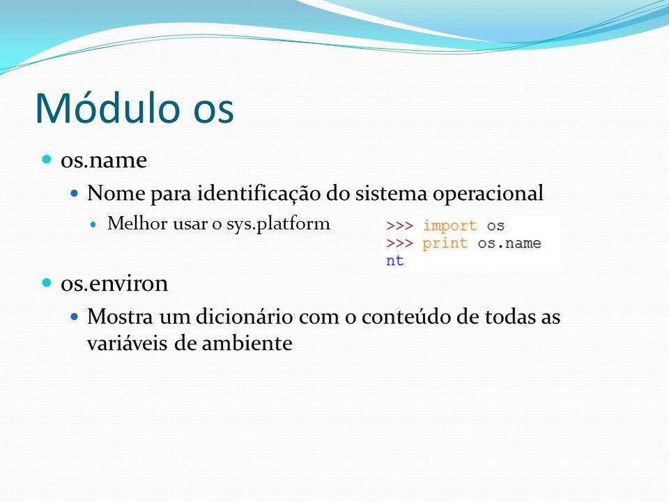 Módulo os os.name Nome para identificação do sistema operacional Melhor usar o sys.platform os.environ Mostra um dicionário com o conteúdo de todas as variáveis de ambiente