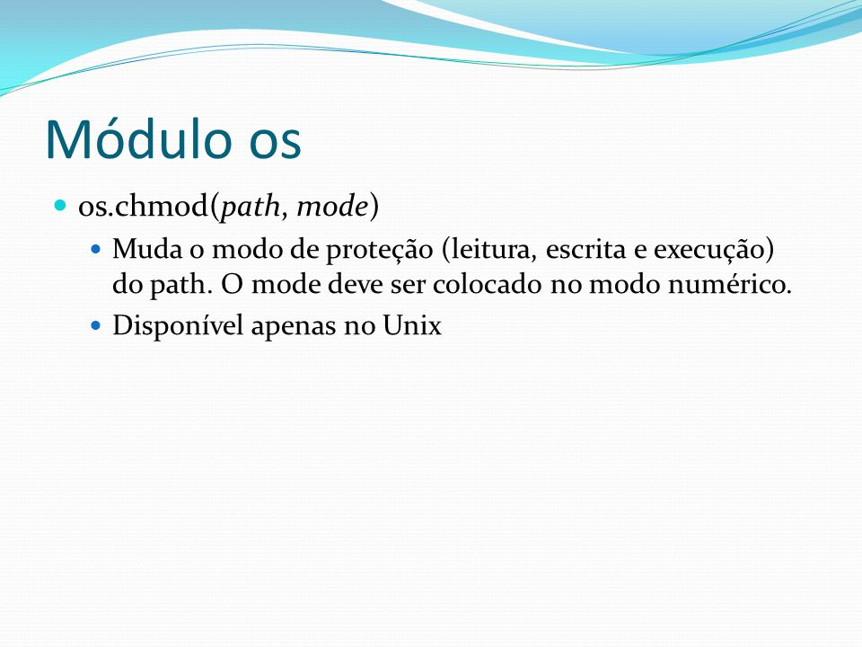 Módulo os os.chmod(path, mode) Muda o modo de proteção (leitura, escrita e execução) do path. O mode deve ser colocado no modo numérico. Disponível ap