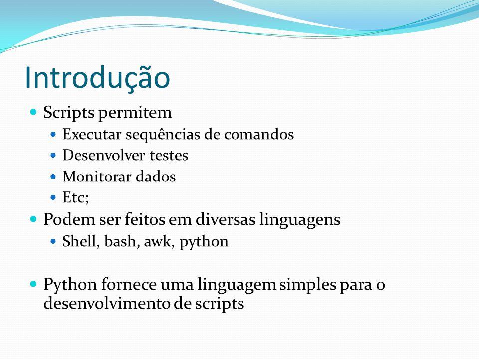 Introdução Scripts permitem Executar sequências de comandos Desenvolver testes Monitorar dados Etc; Podem ser feitos em diversas linguagens Shell, bash, awk, python Python fornece uma linguagem simples para o desenvolvimento de scripts