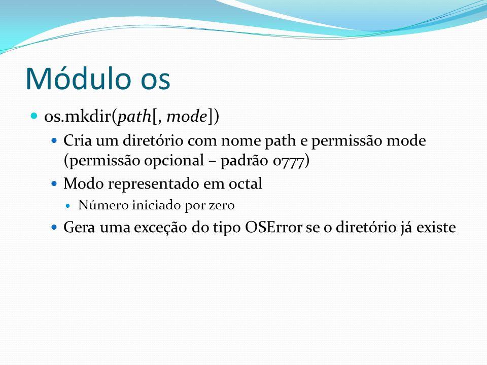 os.mkdir(path[, mode]) Cria um diretório com nome path e permissão mode (permissão opcional – padrão 0777) Modo representado em octal Número iniciado por zero Gera uma exceção do tipo OSError se o diretório já existe